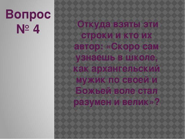 Вопрос № 4 Откуда взяты эти строки и кто их автор: «Скоро сам узнаешь в школе...