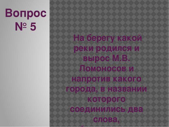 Вопрос № 5 На берегу какой реки родился и вырос М.В. Ломоносов и напротив как...