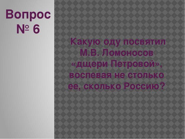 Вопрос № 6 Какую оду посвятил М.В. Ломоносов «дщери Петровой», воспевая не ст...