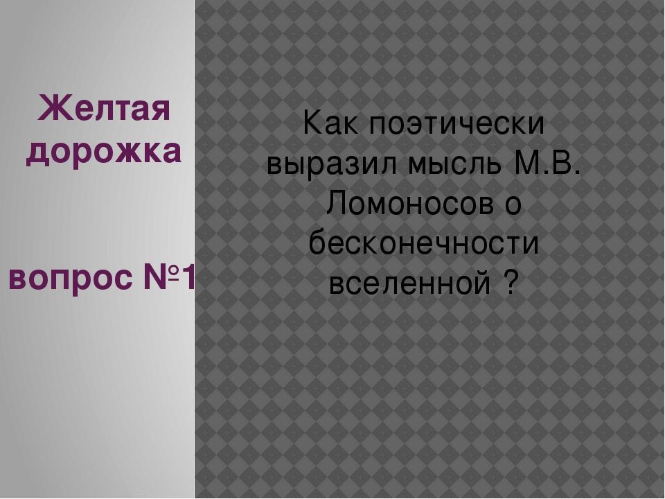 Желтая дорожка вопрос №1 Как поэтически выразил мысль М.В. Ломоносов о бескон...