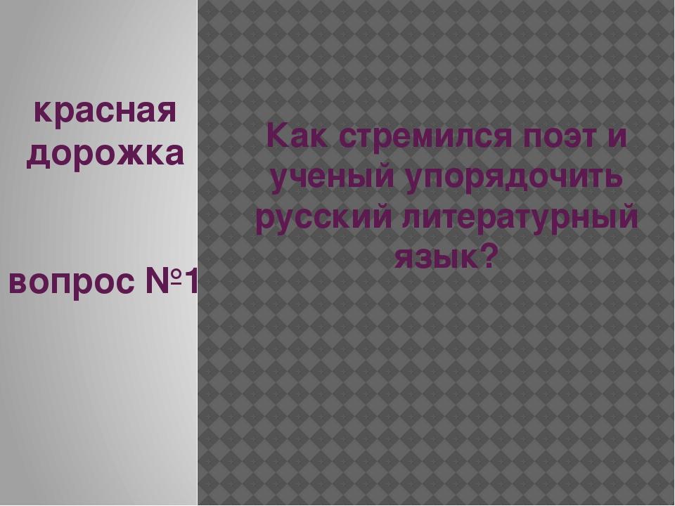 красная дорожка вопрос №1 Как стремился поэт и ученый упорядочить русский лит...