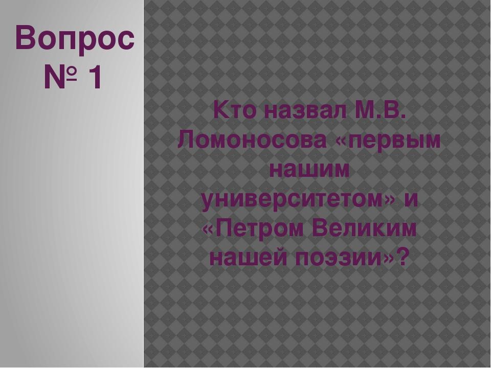 Вопрос № 1 Кто назвал М.В. Ломоносова «первым нашим университетом» и «Петром...