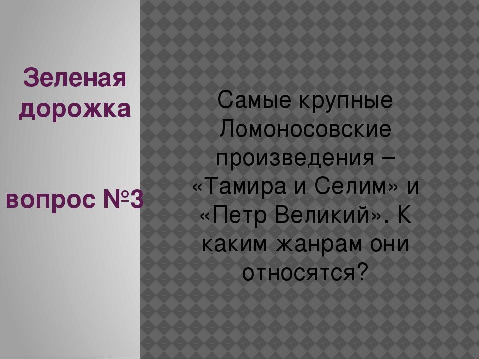 Зеленая дорожка вопрос №3 Самые крупные Ломоносовские произведения – «Тамира...