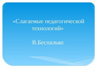 «Слагаемые педагогической технологий» В.Беспалько
