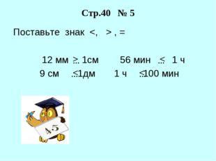 Поставьте знак  , = 12 мм 1см 56 мин 1 ч 9 см 1дм 1 ч 100 мин Стр.40 № 5 … >