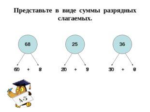Представьте в виде суммы разрядных слагаемых. 60 + 8 68 20 + 5 25 30 + 6 36 ?