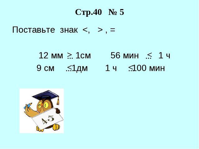 Поставьте знак  , = 12 мм 1см 56 мин 1 ч 9 см 1дм 1 ч 100 мин Стр.40 № 5 … >...
