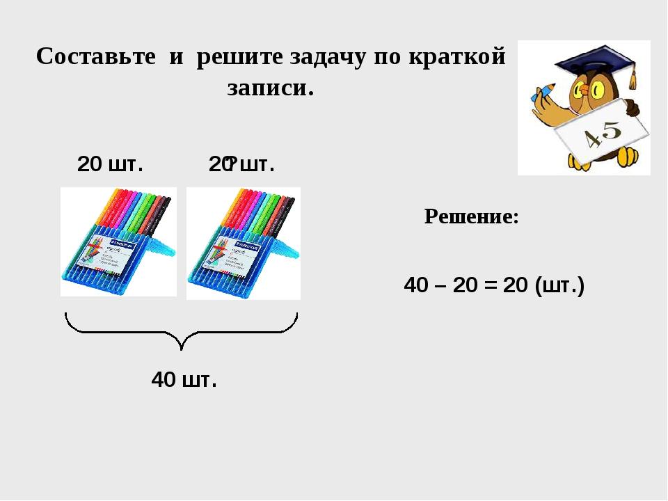 40 шт. 20 шт. 20 шт. Составьте и решите задачу по краткой записи. 40 – 20 = 2...