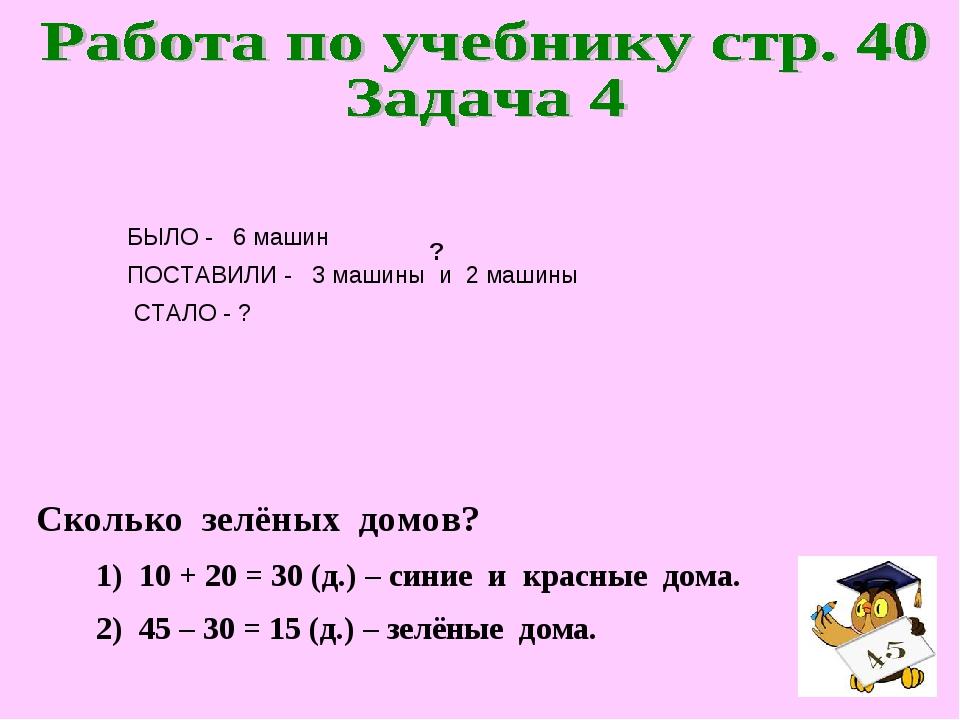 ? 1) 10 + 20 = 30 (д.) – синие и красные дома. 2) 45 – 30 = 15 (д.) – зелёные...