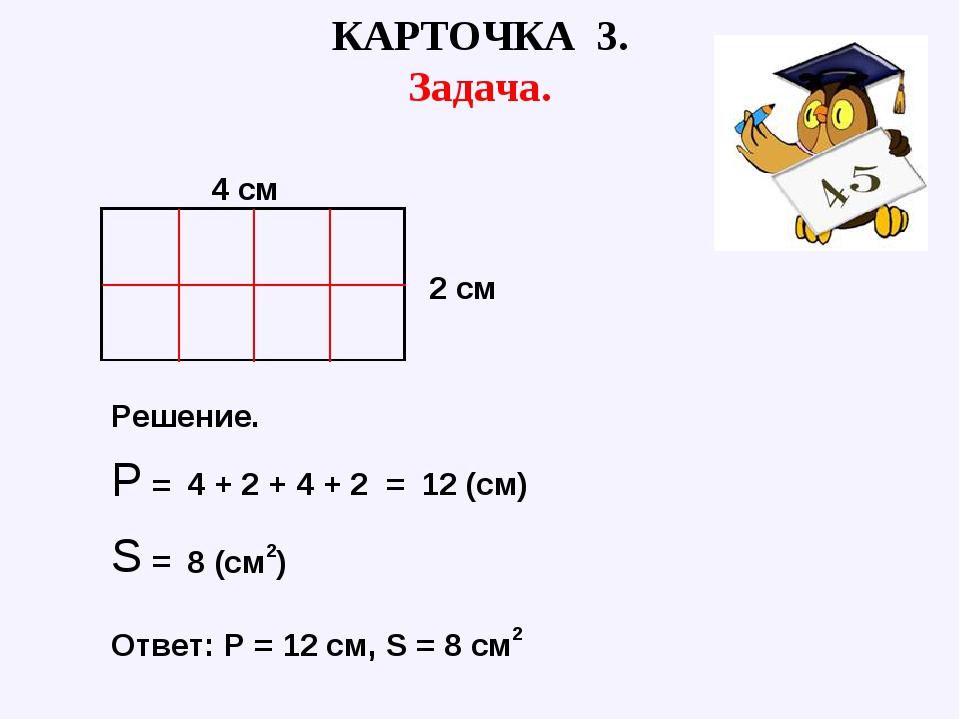 Р = КАРТОЧКА 3. Задача. 4 см 2 см Решение. Ответ: Р = 12 см, S = 8 см2 S = 4...