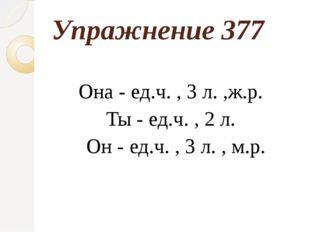 Упражнение 377 Она - ед.ч. , 3 л. ,ж.р. Ты - ед.ч. , 2 л. Он - ед.ч. , 3 л. ,