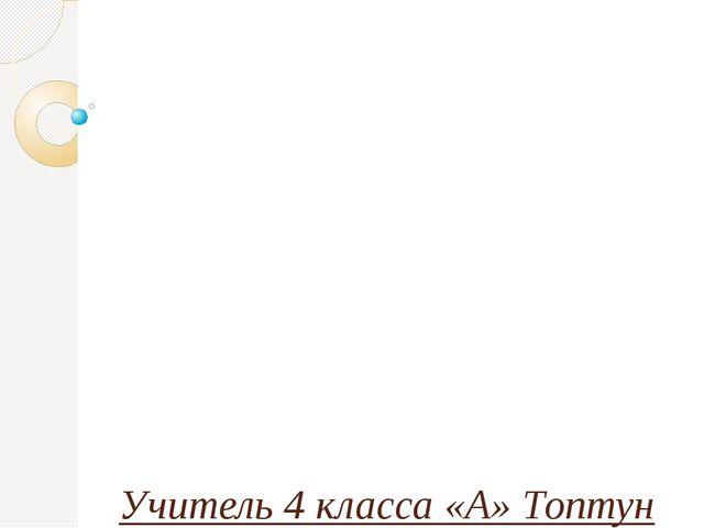 Тема: «Местоимения 1-го, 2-го и 3-го лица.» Учитель 4 класса «А» Топтун М.В..