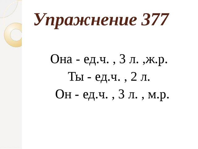 Упражнение 377 Она - ед.ч. , 3 л. ,ж.р. Ты - ед.ч. , 2 л. Он - ед.ч. , 3 л. ,...