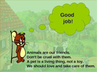 Good job! Animals are our friends. Don't be cruel with them. A pet is a livi