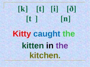 [k] [t] [i] [ð] [tʃ] [n] Kitty caught the kitten in the kitchen.