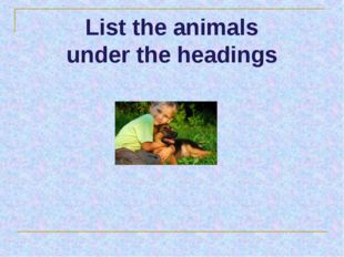 List the animals under the headings