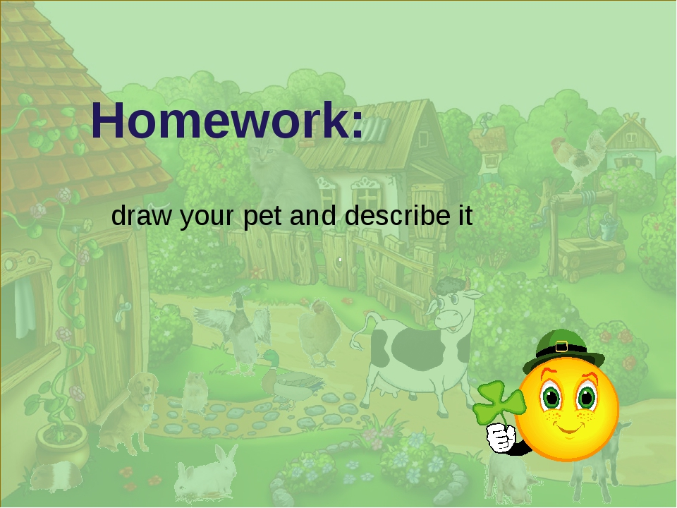 . Homework: draw your pet and describe it