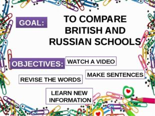 GOAL: TO COMPARE BRITISH AND RUSSIAN SCHOOLS OBJECTIVES: REVISE THE WORDS WAT