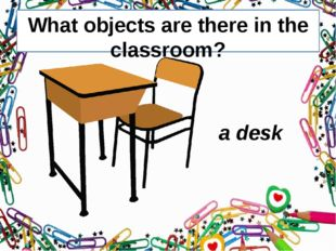 What objects are there in the classroom? a desk