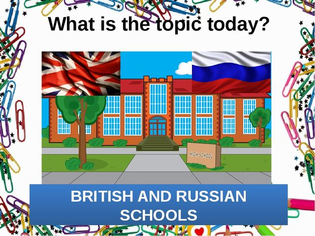 What is the topic today? BRITISH AND RUSSIAN SCHOOLS