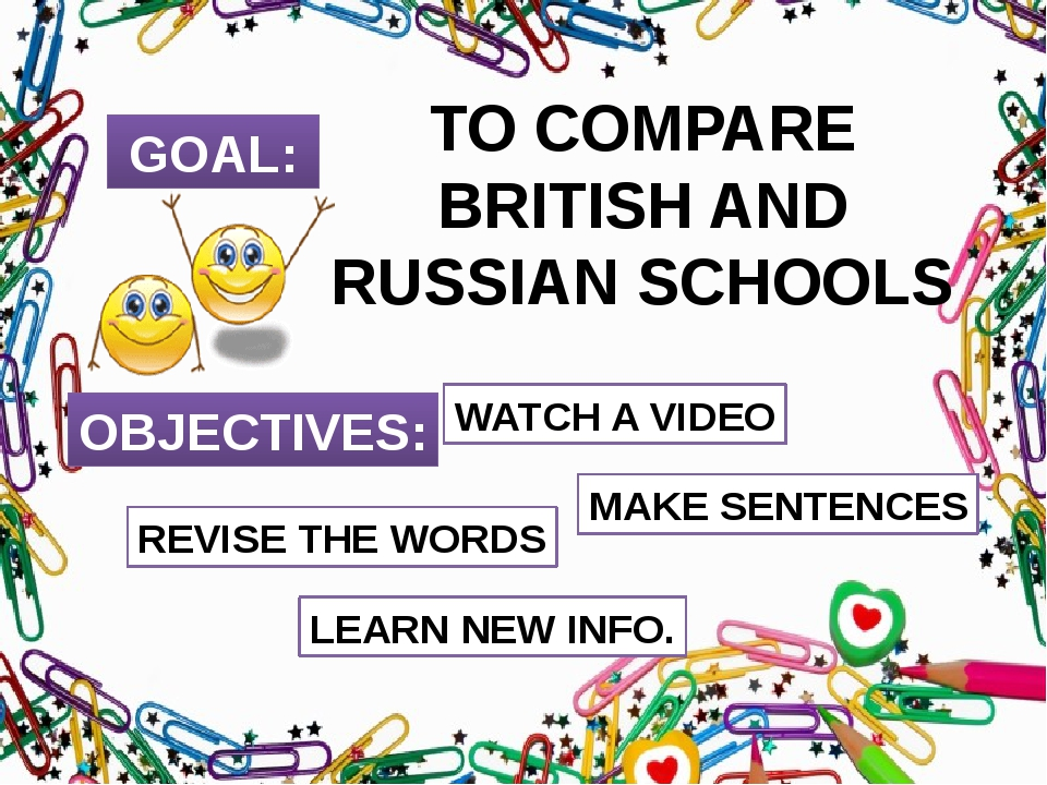 GOAL: TO COMPARE BRITISH AND RUSSIAN SCHOOLS OBJECTIVES: REVISE THE WORDS WAT...
