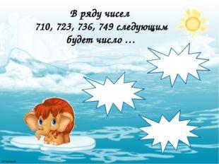 В ряду чисел 710, 723, 736, 749 следующим будет число … 752 750 762 © FokinaL