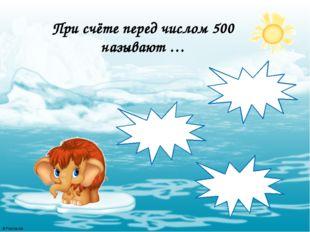 При счёте перед числом 500 называют … 510 501 499 © FokinaLida