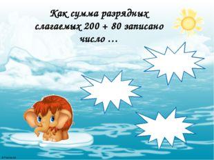 Как сумма разрядных слагаемых 200 + 80 записано число … 820 208 280 © FokinaL