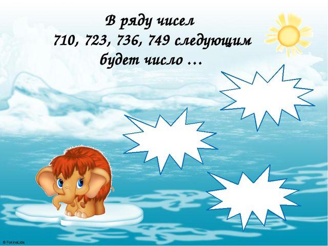 В ряду чисел 710, 723, 736, 749 следующим будет число … 752 750 762 © FokinaL...