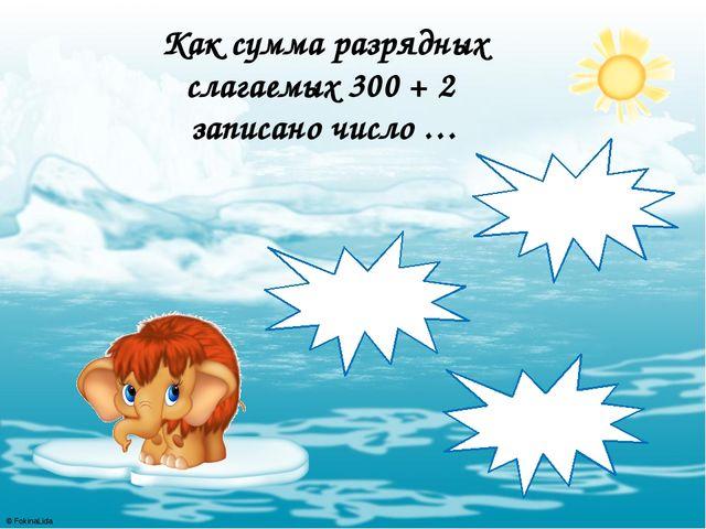Как сумма разрядных слагаемых 300 + 2 записано число … 320 302 323 © FokinaLida