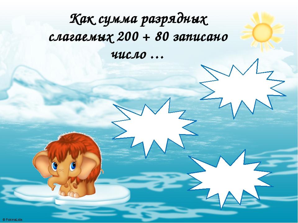 Как сумма разрядных слагаемых 200 + 80 записано число … 820 208 280 © FokinaL...