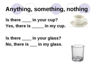 Anything, something, nothing Is there ____ in your cup? Yes, there is _____ i