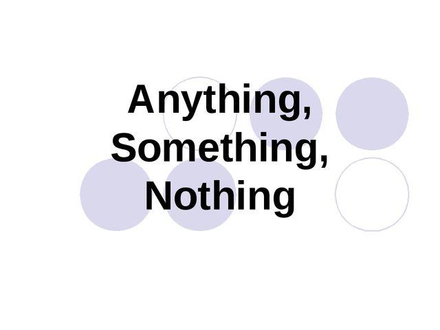 Anything, Something, Nothing