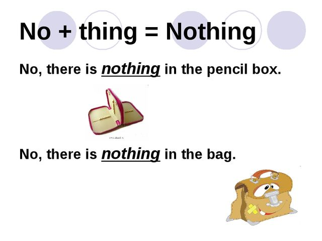 No + thing = Nothing No, there is nothing in the pencil box. No, there is not...
