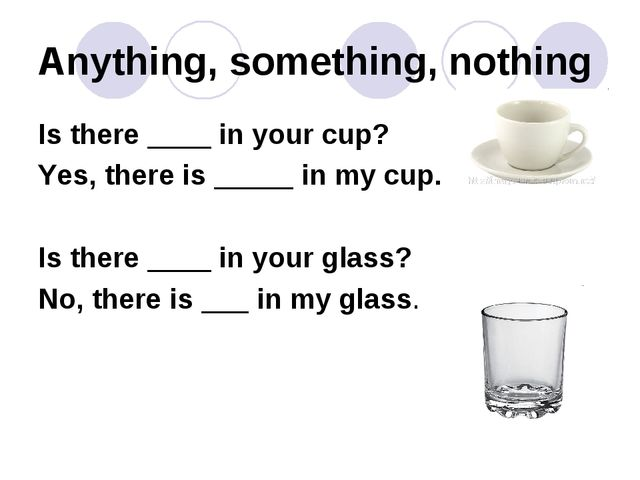 Anything, something, nothing Is there ____ in your cup? Yes, there is _____ i...