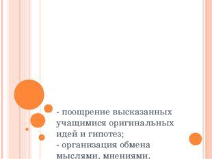 - поощрение высказанных учащимися оригинальных идей и гипотез; - организация
