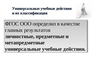 Универсальные учебные действия и их классификация ФГОС ООО определил в качест