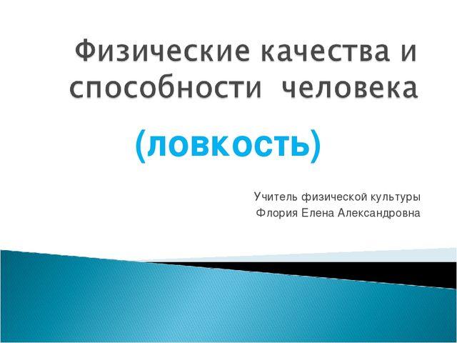 (ловкость) Учитель физической культуры Флория Елена Александровна