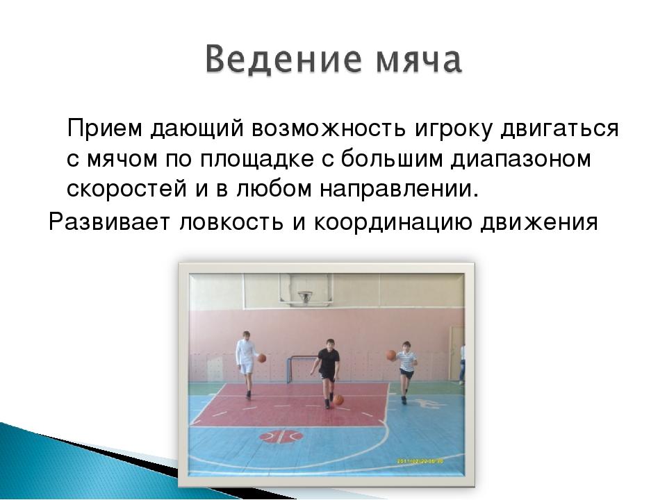Прием дающий возможность игроку двигаться с мячом по площадке с большим диап...