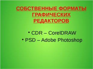 СОБСТВЕННЫЕ ФОРМАТЫ ГРАФИЧЕСКИХ РЕДАКТОРОВ CDR – CorelDRAW PSD – Adobe Photos