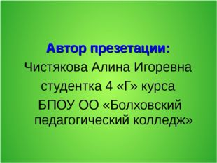 Автор презетации: Чистякова Алина Игоревна студентка 4 «Г» курса БПОУ ОО «Бол
