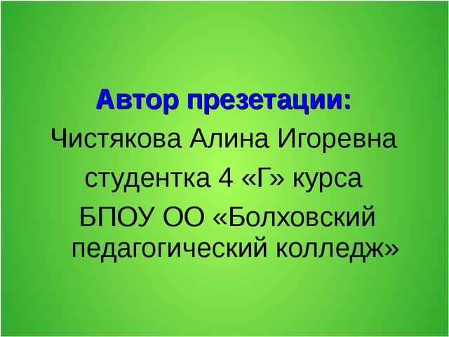 Автор презетации: Чистякова Алина Игоревна студентка 4 «Г» курса БПОУ ОО «Бол...