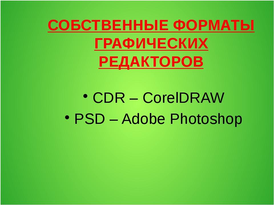 СОБСТВЕННЫЕ ФОРМАТЫ ГРАФИЧЕСКИХ РЕДАКТОРОВ CDR – CorelDRAW PSD – Adobe Photos...