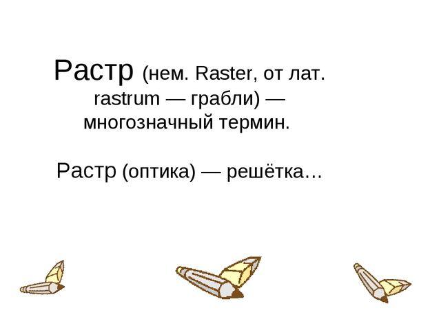 Растр (нем. Raster, от лат. rastrum — грабли) — многозначный термин. Растр (о...