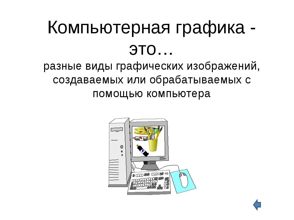 Компьютерная графика - это… разные виды графических изображений, создаваемых...