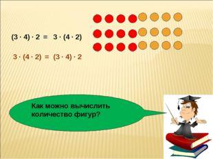 Как можно вычислить количество фигур? (3 · 4) · 2 3 · (4 · 2) = (3 · 4) · 2 3