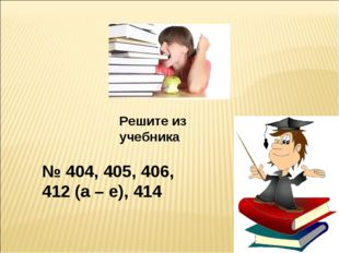 Решите из учебника № 404, 405, 406, 412 (а – е), 414