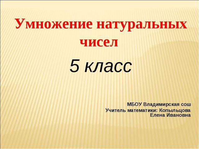 Умножение натуральных чисел 5 класс МБОУ Владимирская сош Учитель математики:...