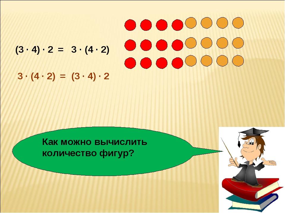 Как можно вычислить количество фигур? (3 · 4) · 2 3 · (4 · 2) = (3 · 4) · 2 3...