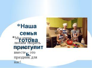 Наша семья готова приступить. Мы очень любим творить на кухни все вместе – эт